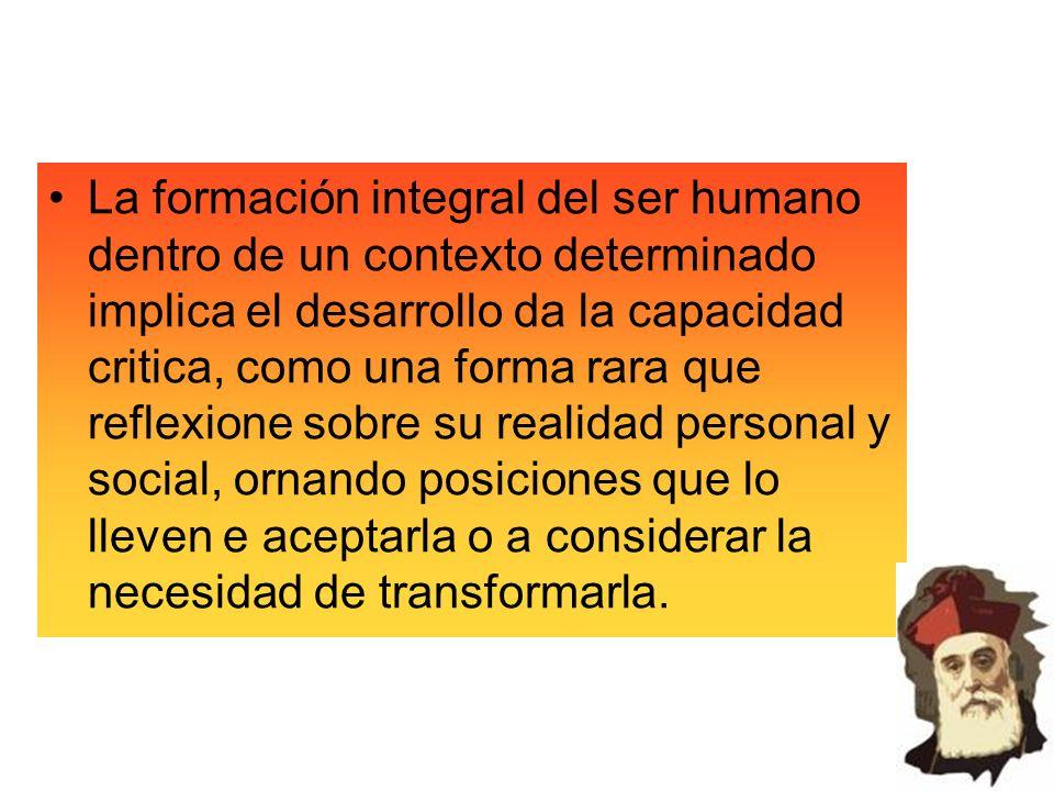 La formación integral del ser humano dentro de un contexto determinado implica el desarrollo da la capacidad critica, como una forma rara que reflexio