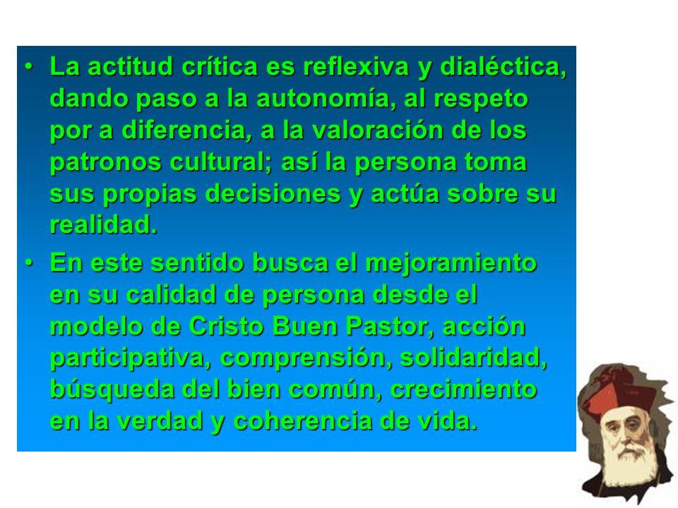 La actitud crítica es reflexiva y dialéctica, dando paso a la autonomía, al respeto por a diferencia, a la valoración de los patronos cultural; así la