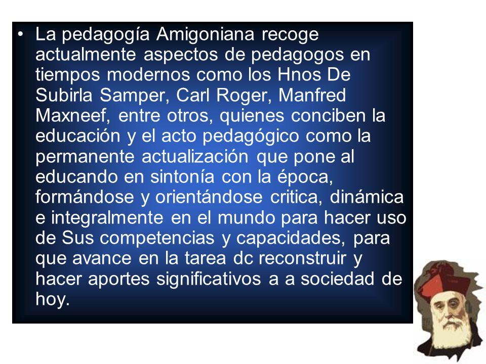 La pedagogía Amigoniana recoge actualmente aspectos de pedagogos en tiempos modernos como los Hnos De Subirla Samper, Carl Roger, Manfred Maxneef, ent