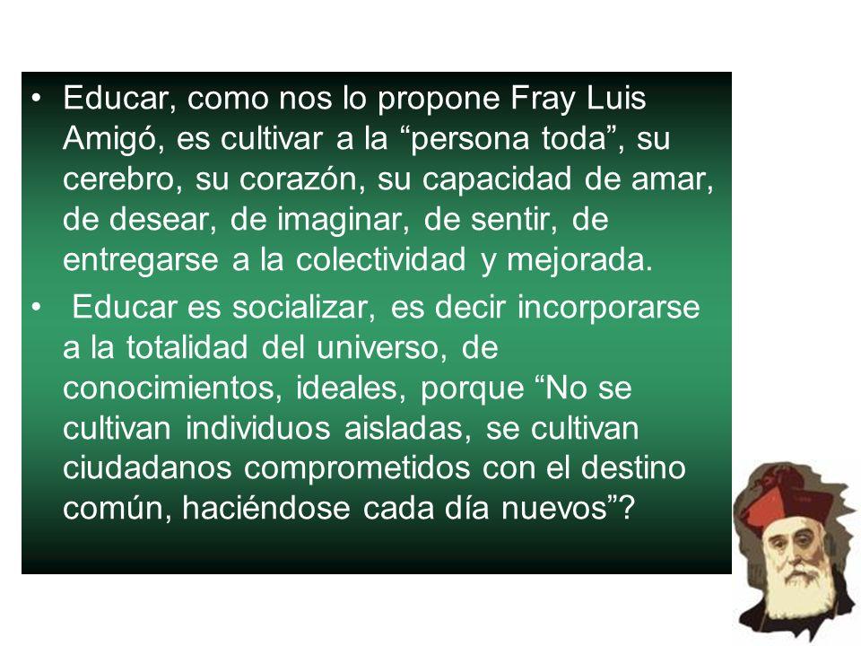 Educar, como nos lo propone Fray Luis Amigó, es cultivar a la persona toda, su cerebro, su corazón, su capacidad de amar, de desear, de imaginar, de s