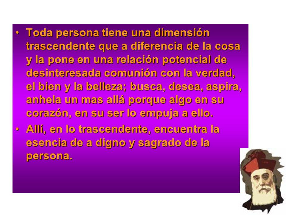 Toda persona tiene una dimensión trascendente que a diferencia de la cosa y la pone en una relación potencial de desinteresada comunión con la verdad,