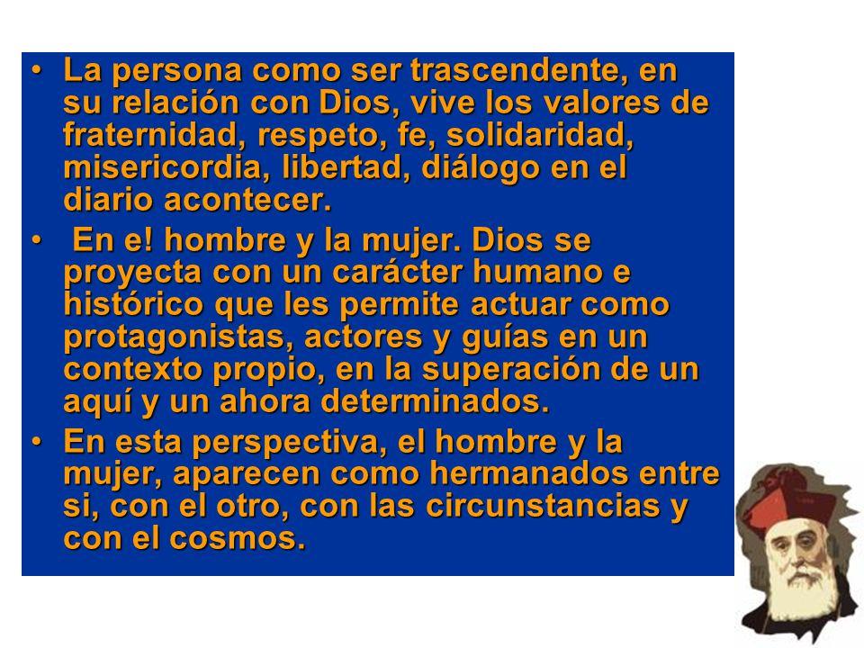 La persona como ser trascendente, en su relación con Dios, vive los valores de fraternidad, respeto, fe, solidaridad, misericordia, libertad, diálogo