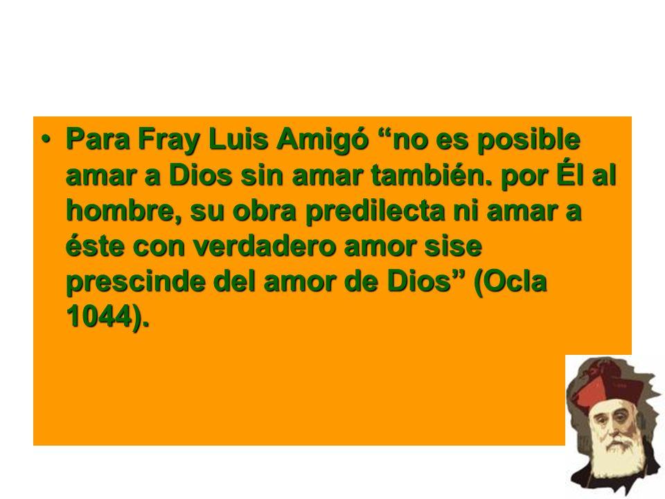 Para Fray Luis Amigó no es posible amar a Dios sin amar también. por Él al hombre, su obra predilecta ni amar a éste con verdadero amor sise prescinde
