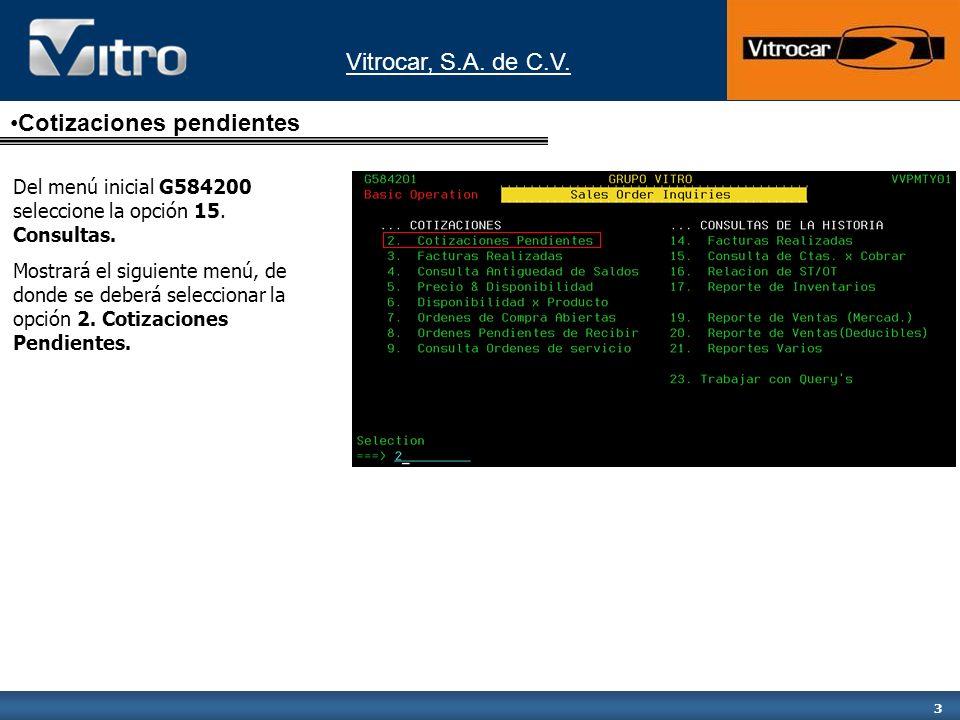 Vitrocar, S.A. de C.V. 3 Cotizaciones pendientes Del menú inicial G584200 seleccione la opción 15. Consultas. Mostrará el siguiente menú, de donde se