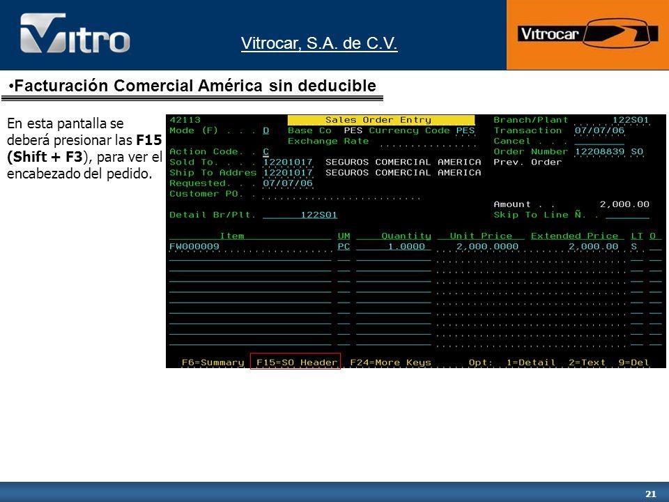 Vitrocar, S.A. de C.V. 21 En esta pantalla se deberá presionar las F15 (Shift + F3), para ver el encabezado del pedido. Facturación Comercial América