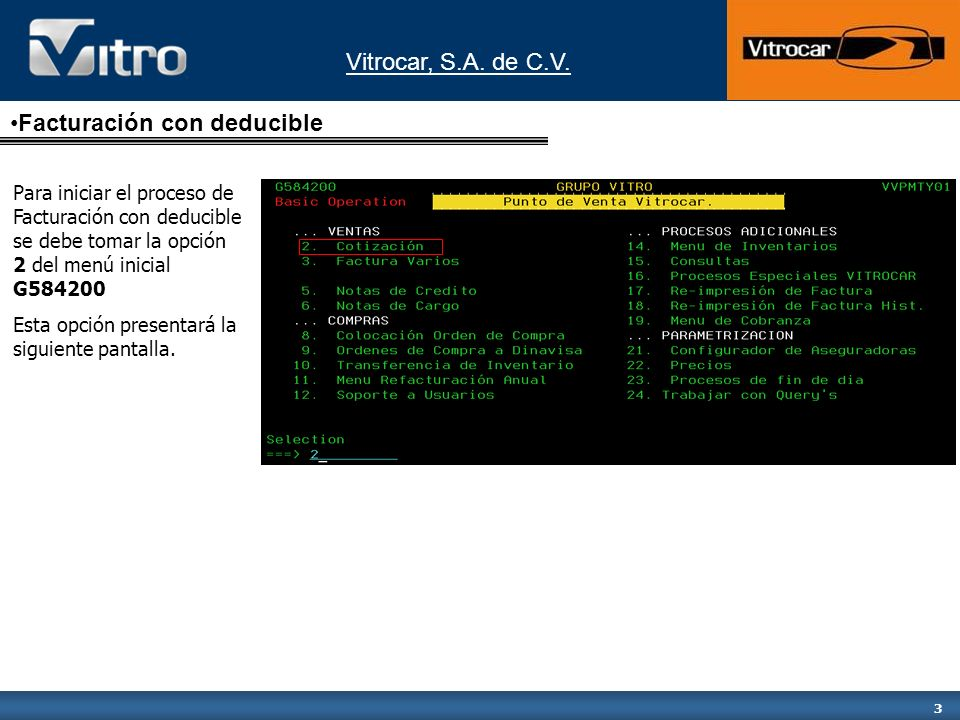 Vitrocar, S.A. de C.V. 3 Para iniciar el proceso de Facturación con deducible se debe tomar la opción 2 del menú inicial G584200 Esta opción presentar