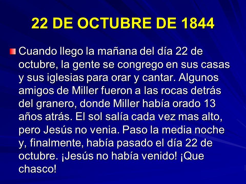 22 DE OCTUBRE DE 1844 Cuando llego la mañana del día 22 de octubre, la gente se congrego en sus casas y sus iglesias para orar y cantar. Algunos amigo