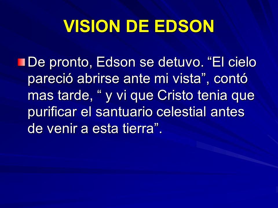 VISION DE EDSON De pronto, Edson se detuvo. El cielo pareció abrirse ante mi vista, contó mas tarde, y vi que Cristo tenia que purificar el santuario