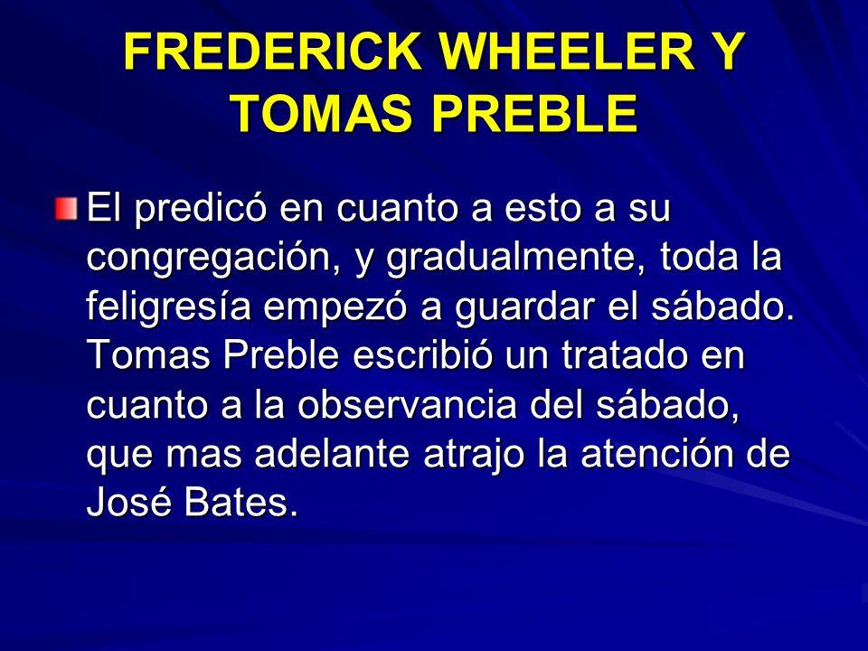 FREDERICK WHEELER Y TOMAS PREBLE El predicó en cuanto a esto a su congregación, y gradualmente, toda la feligresía empezó a guardar el sábado. Tomas P