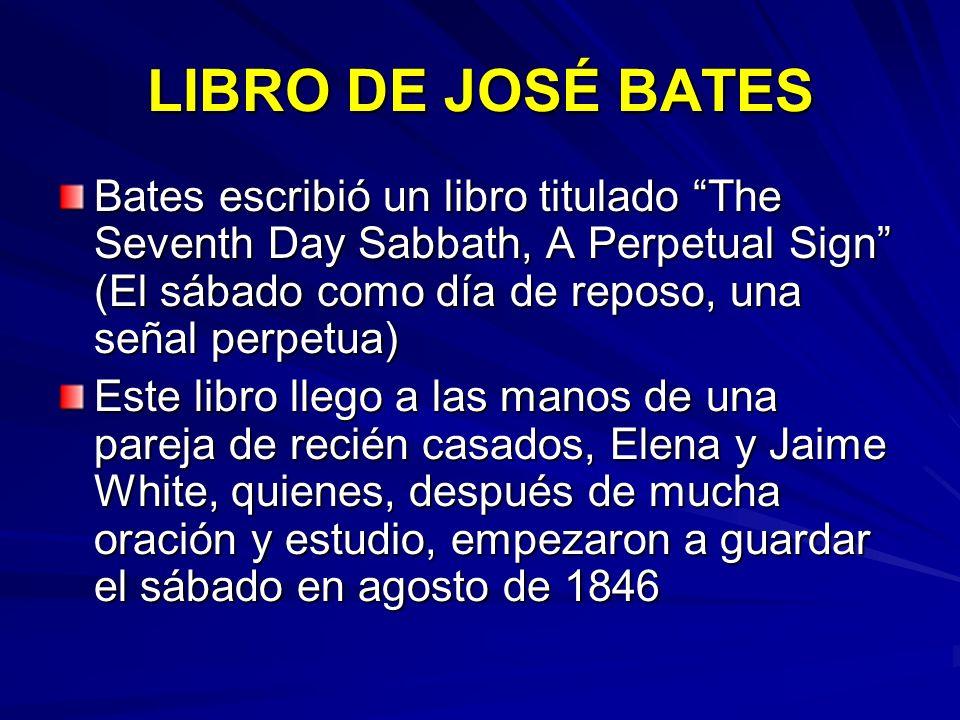LIBRO DE JOSÉ BATES Bates escribió un libro titulado The Seventh Day Sabbath, A Perpetual Sign (El sábado como día de reposo, una señal perpetua) Este