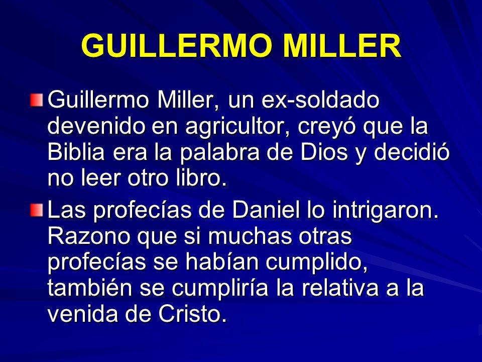 GUILLERMO MILLER Guillermo Miller, un ex-soldado devenido en agricultor, creyó que la Biblia era la palabra de Dios y decidió no leer otro libro. Las
