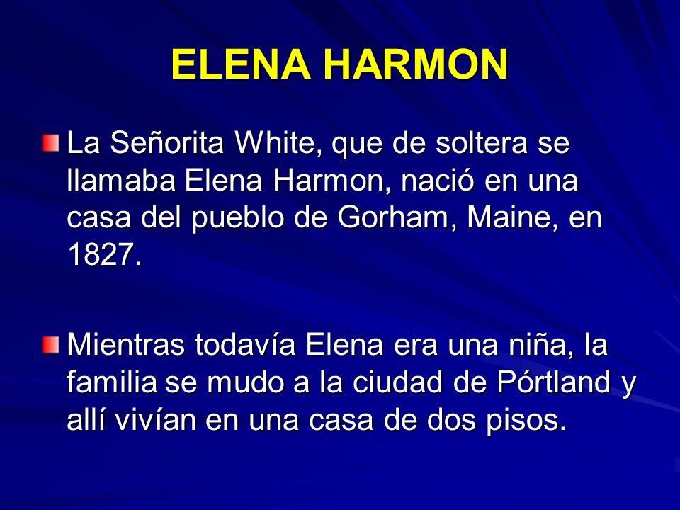 ELENA HARMON La Señorita White, que de soltera se llamaba Elena Harmon, nació en una casa del pueblo de Gorham, Maine, en 1827. Mientras todavía Elena