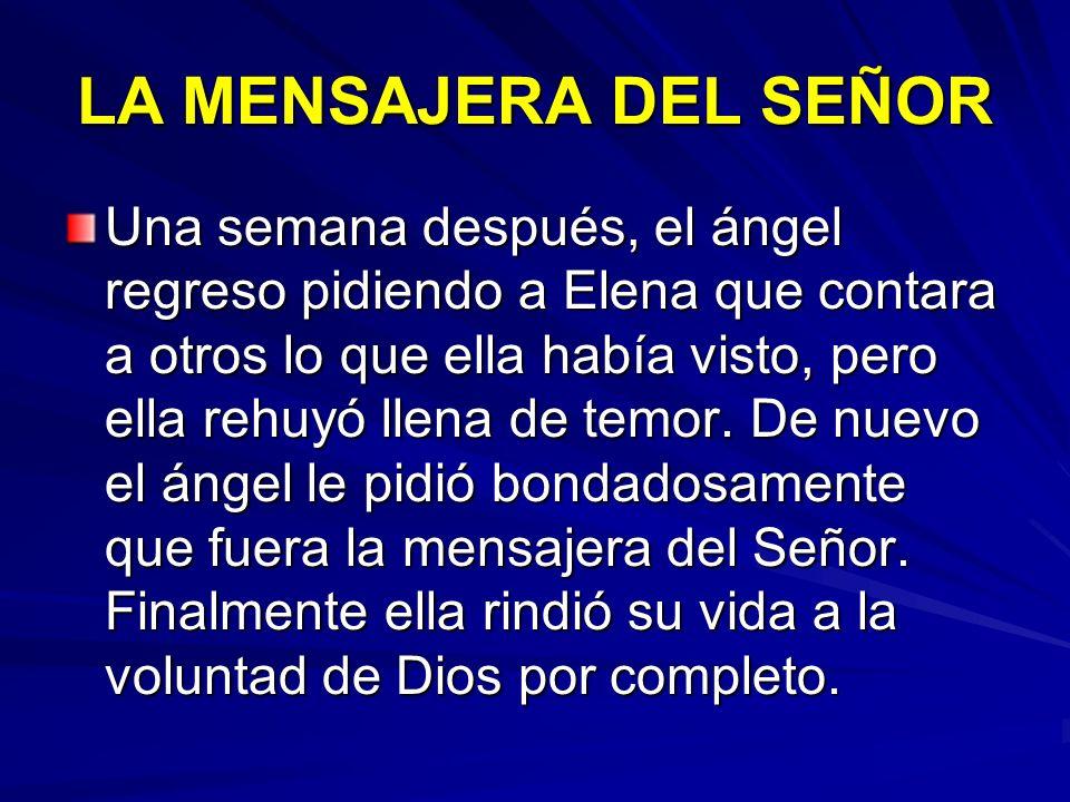 LA MENSAJERA DEL SEÑOR Una semana después, el ángel regreso pidiendo a Elena que contara a otros lo que ella había visto, pero ella rehuyó llena de te