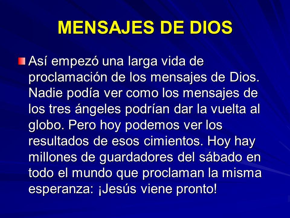 MENSAJES DE DIOS Así empezó una larga vida de proclamación de los mensajes de Dios. Nadie podía ver como los mensajes de los tres ángeles podrían dar