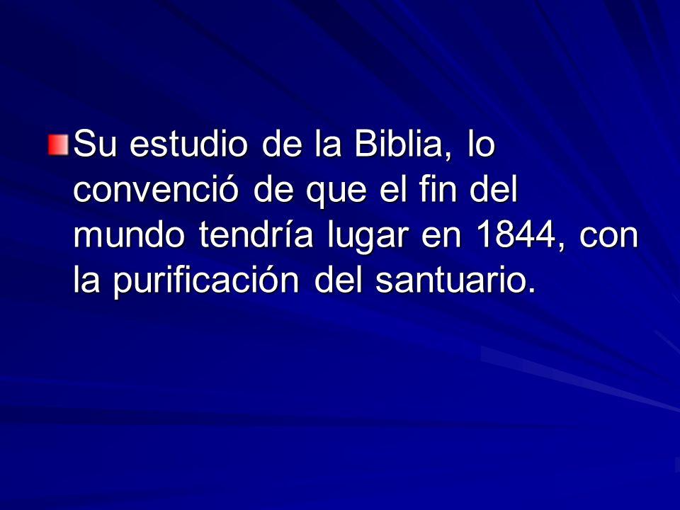 Su estudio de la Biblia, lo convenció de que el fin del mundo tendría lugar en 1844, con la purificación del santuario.