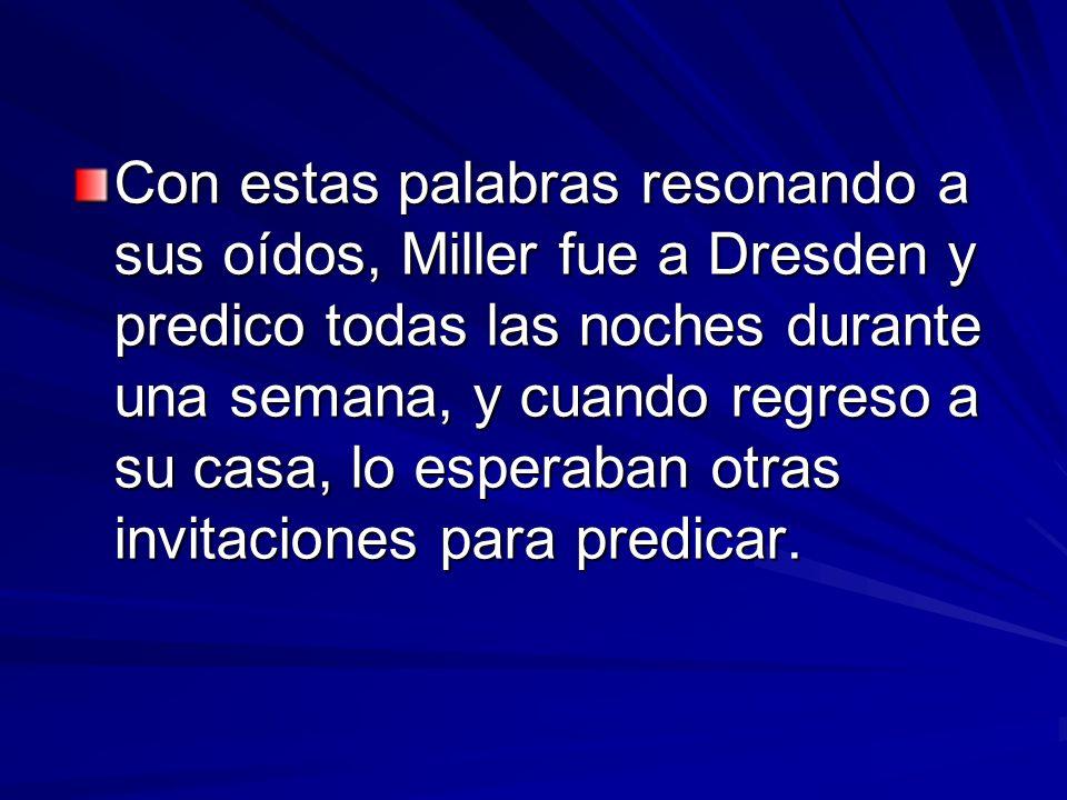 Con estas palabras resonando a sus oídos, Miller fue a Dresden y predico todas las noches durante una semana, y cuando regreso a su casa, lo esperaban