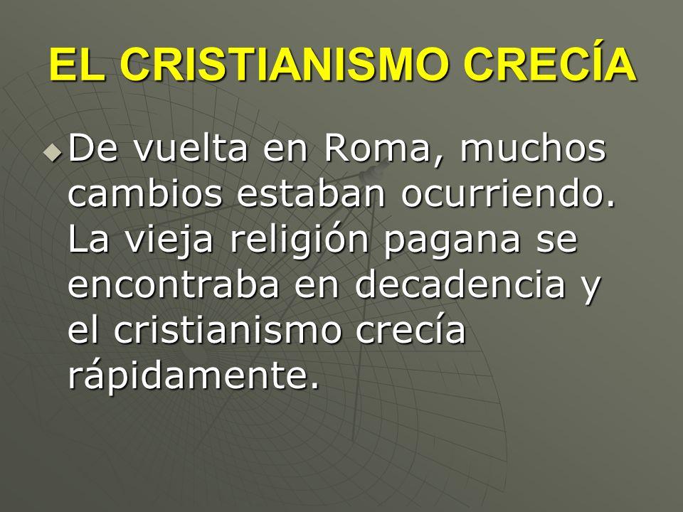 EL CRISTIANISMO CRECÍA De vuelta en Roma, muchos cambios estaban ocurriendo. La vieja religión pagana se encontraba en decadencia y el cristianismo cr