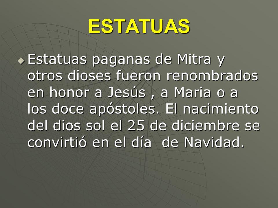 ESTATUAS Estatuas paganas de Mitra y otros dioses fueron renombrados en honor a Jesús, a Maria o a los doce apóstoles. El nacimiento del dios sol el 2