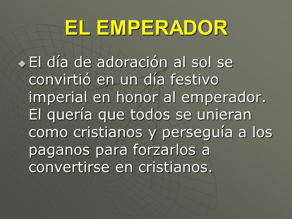 EL EMPERADOR El día de adoración al sol se convirtió en un día festivo imperial en honor al emperador. El quería que todos se unieran como cristianos