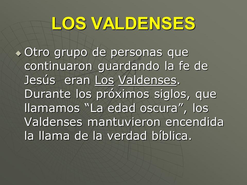 LOS VALDENSES Otro grupo de personas que continuaron guardando la fe de Jesús eran Los Valdenses. Durante los próximos siglos, que llamamos La edad os