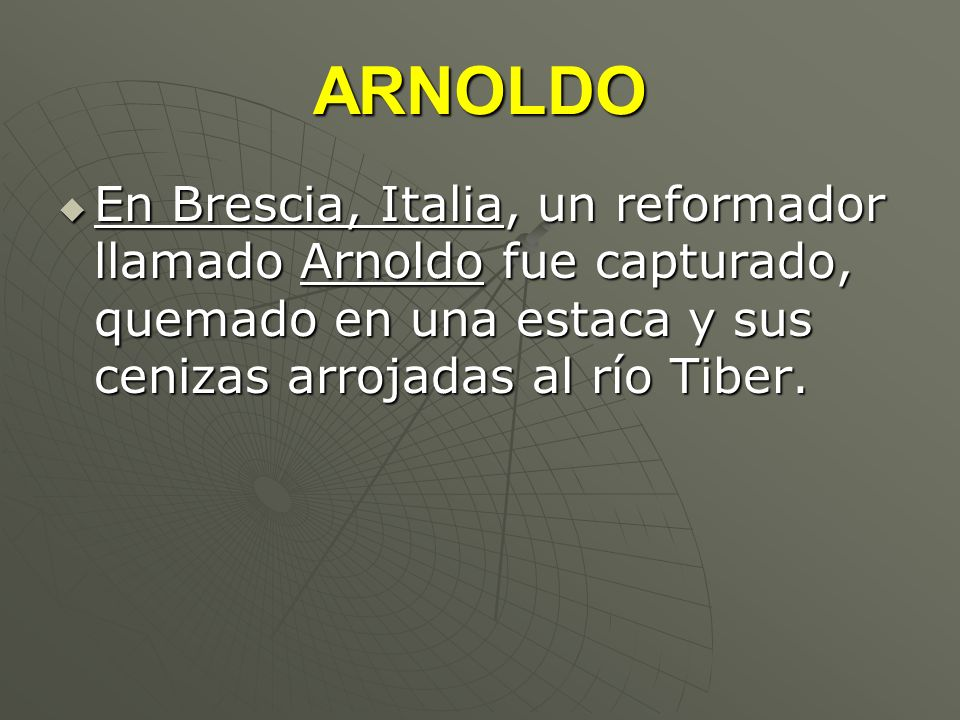 ARNOLDO En Brescia, Italia, un reformador llamado Arnoldo fue capturado, quemado en una estaca y sus cenizas arrojadas al río Tiber. En Brescia, Itali