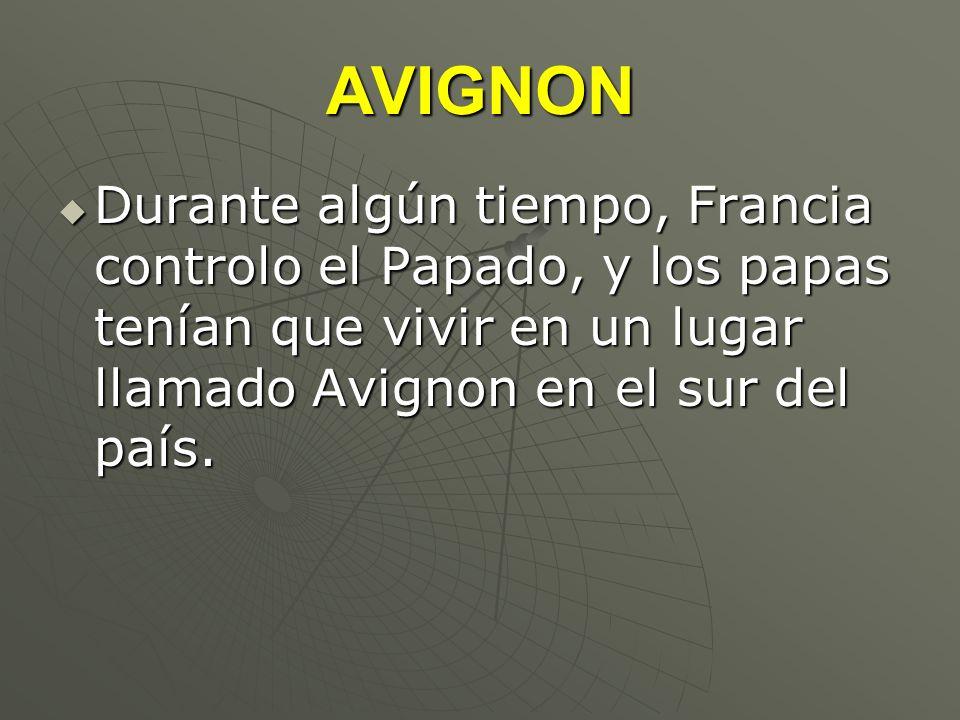 AVIGNON Durante algún tiempo, Francia controlo el Papado, y los papas tenían que vivir en un lugar llamado Avignon en el sur del país. Durante algún t