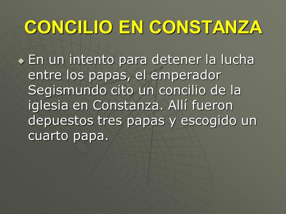 CONCILIO EN CONSTANZA En un intento para detener la lucha entre los papas, el emperador Segismundo cito un concilio de la iglesia en Constanza. Allí f