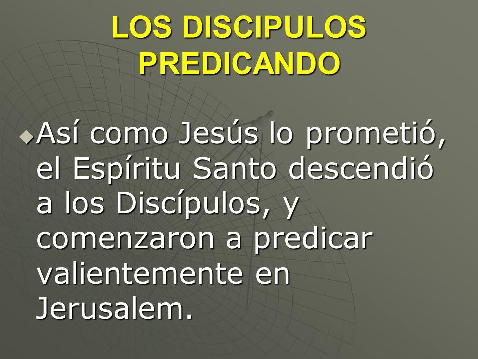 LOS DISCIPULOS PREDICANDO Así como Jesús lo prometió, el Espíritu Santo descendió a los Discípulos, y comenzaron a predicar valientemente en Jerusalem