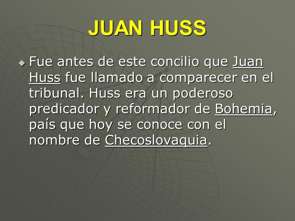 JUAN HUSS Fue antes de este concilio que Juan Huss fue llamado a comparecer en el tribunal. Huss era un poderoso predicador y reformador de Bohemia, p