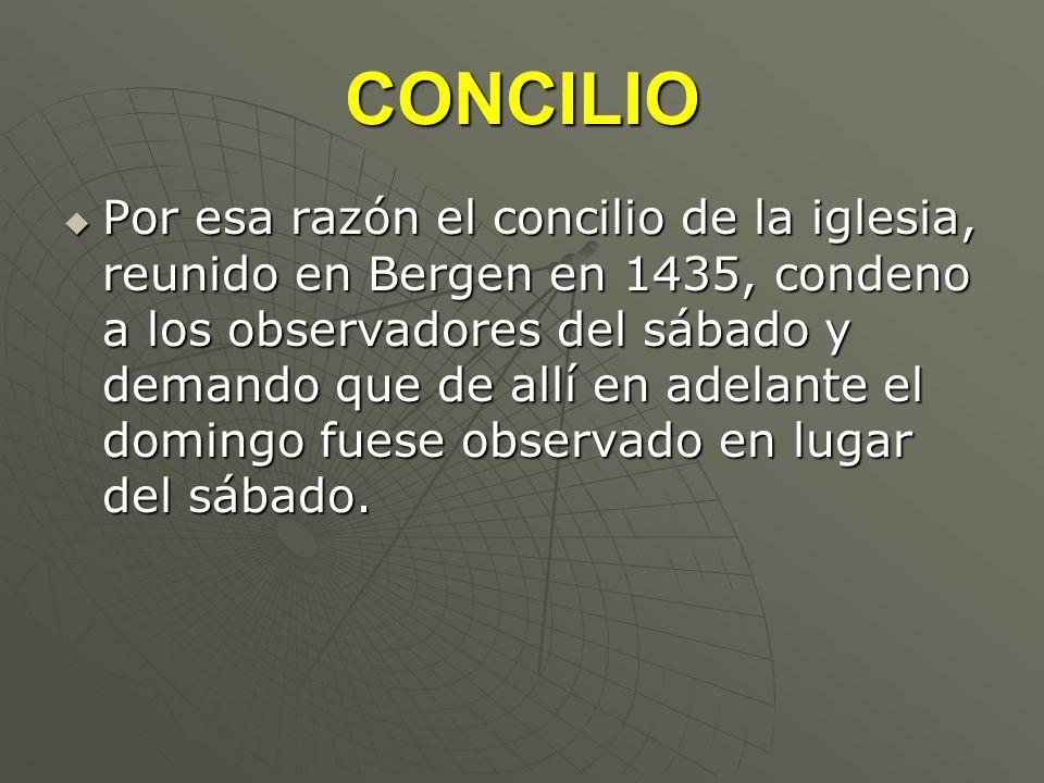 CONCILIO Por esa razón el concilio de la iglesia, reunido en Bergen en 1435, condeno a los observadores del sábado y demando que de allí en adelante e