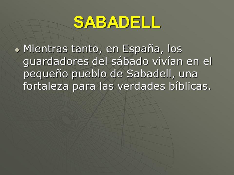 SABADELL Mientras tanto, en España, los guardadores del sábado vivían en el pequeño pueblo de Sabadell, una fortaleza para las verdades bíblicas. Mien
