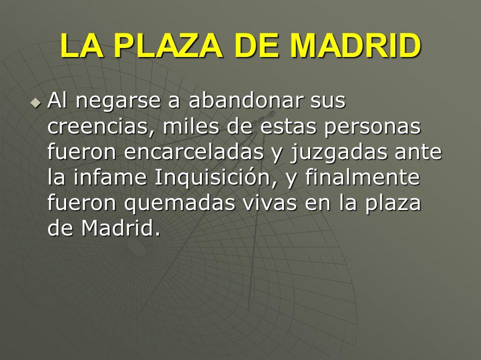 LA PLAZA DE MADRID Al negarse a abandonar sus creencias, miles de estas personas fueron encarceladas y juzgadas ante la infame Inquisición, y finalmen