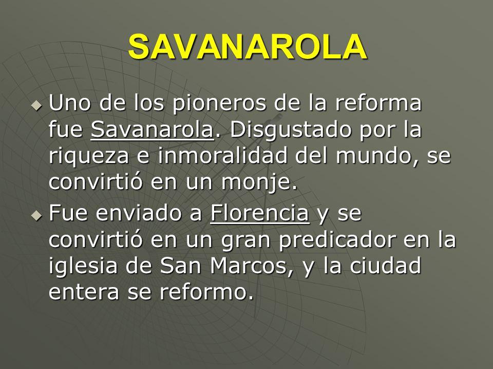 SAVANAROLA Uno de los pioneros de la reforma fue Savanarola. Disgustado por la riqueza e inmoralidad del mundo, se convirtió en un monje. Uno de los p