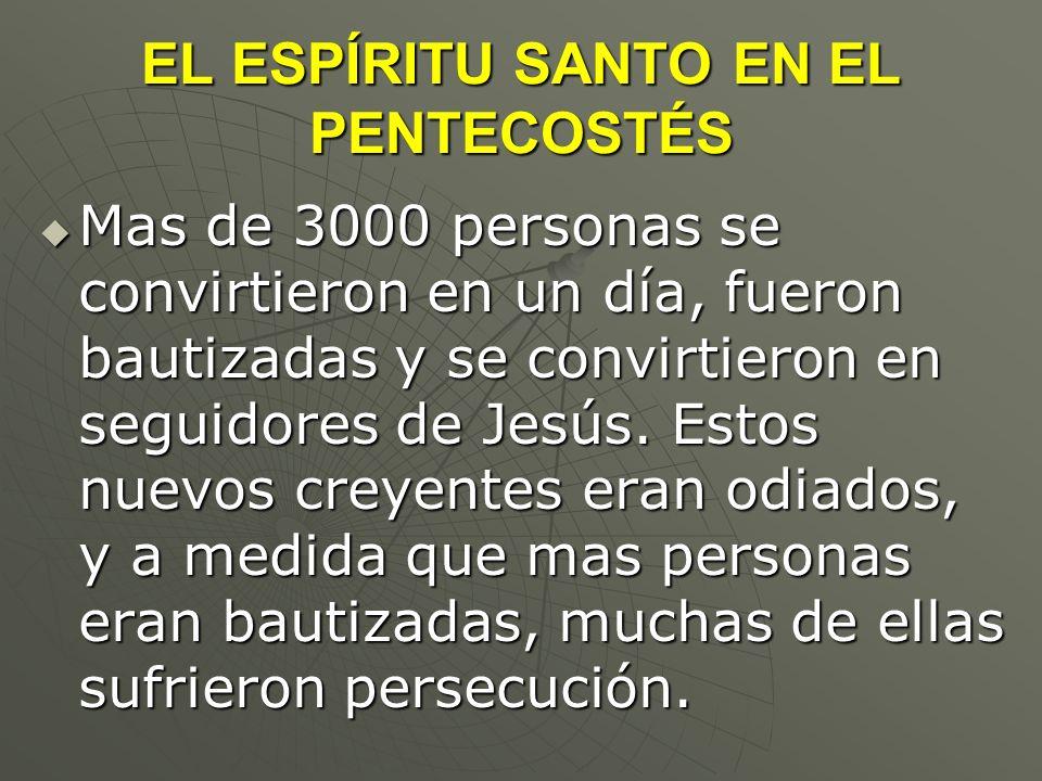 EL ESPÍRITU SANTO EN EL PENTECOSTÉS Mas de 3000 personas se convirtieron en un día, fueron bautizadas y se convirtieron en seguidores de Jesús. Estos