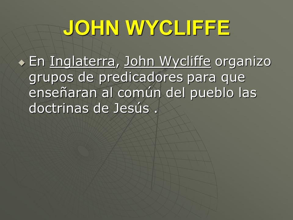 JOHN WYCLIFFE En Inglaterra, John Wycliffe organizo grupos de predicadores para que enseñaran al común del pueblo las doctrinas de Jesús. En Inglaterr