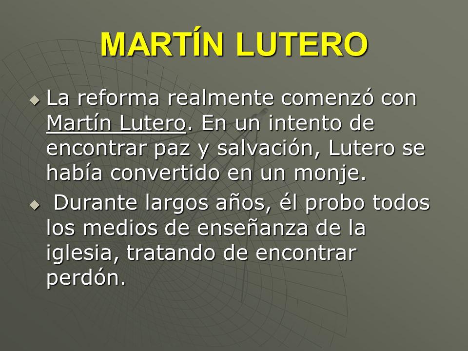 MARTÍN LUTERO La reforma realmente comenzó con Martín Lutero. En un intento de encontrar paz y salvación, Lutero se había convertido en un monje. La r