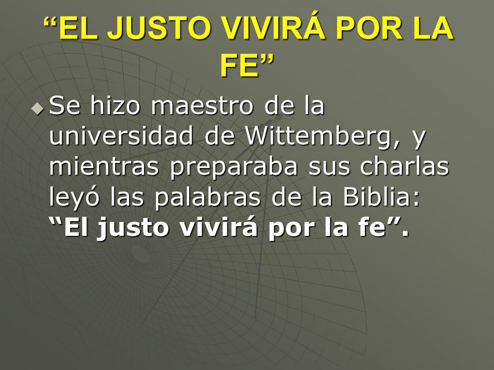 EL JUSTO VIVIRÁ POR LA FE Se hizo maestro de la universidad de Wittemberg, y mientras preparaba sus charlas leyó las palabras de la Biblia: El justo v