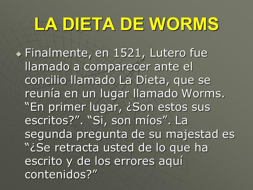 LA DIETA DE WORMS Finalmente, en 1521, Lutero fue llamado a comparecer ante el concilio llamado La Dieta, que se reunía en un lugar llamado Worms. En