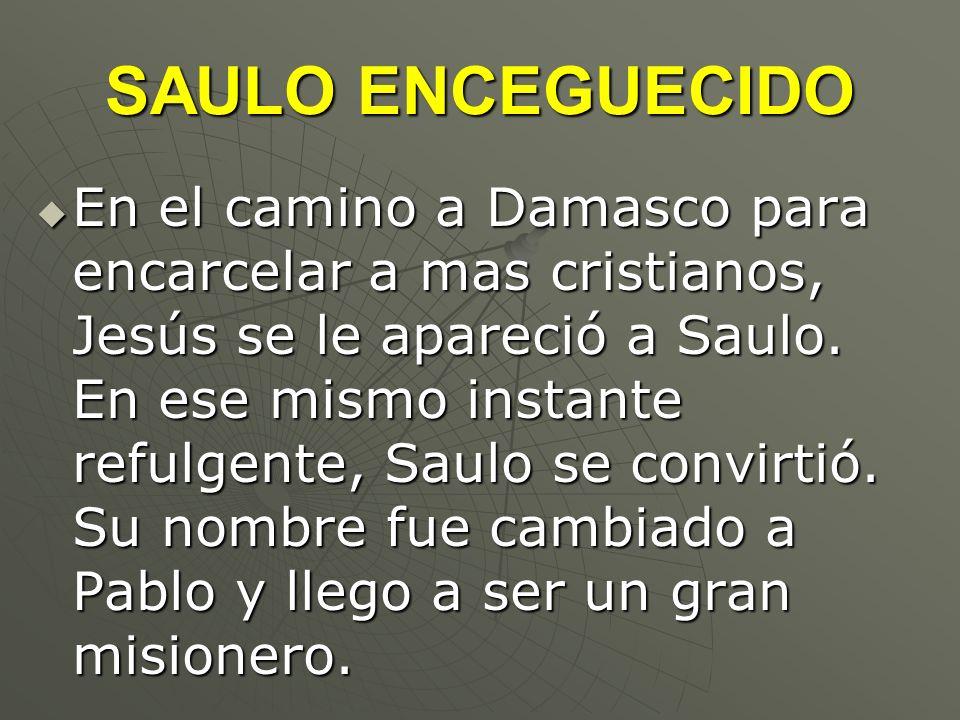 SAULO ENCEGUECIDO En el camino a Damasco para encarcelar a mas cristianos, Jesús se le apareció a Saulo. En ese mismo instante refulgente, Saulo se co