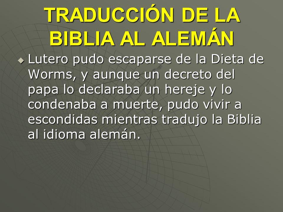 TRADUCCIÓN DE LA BIBLIA AL ALEMÁN Lutero pudo escaparse de la Dieta de Worms, y aunque un decreto del papa lo declaraba un hereje y lo condenaba a mue