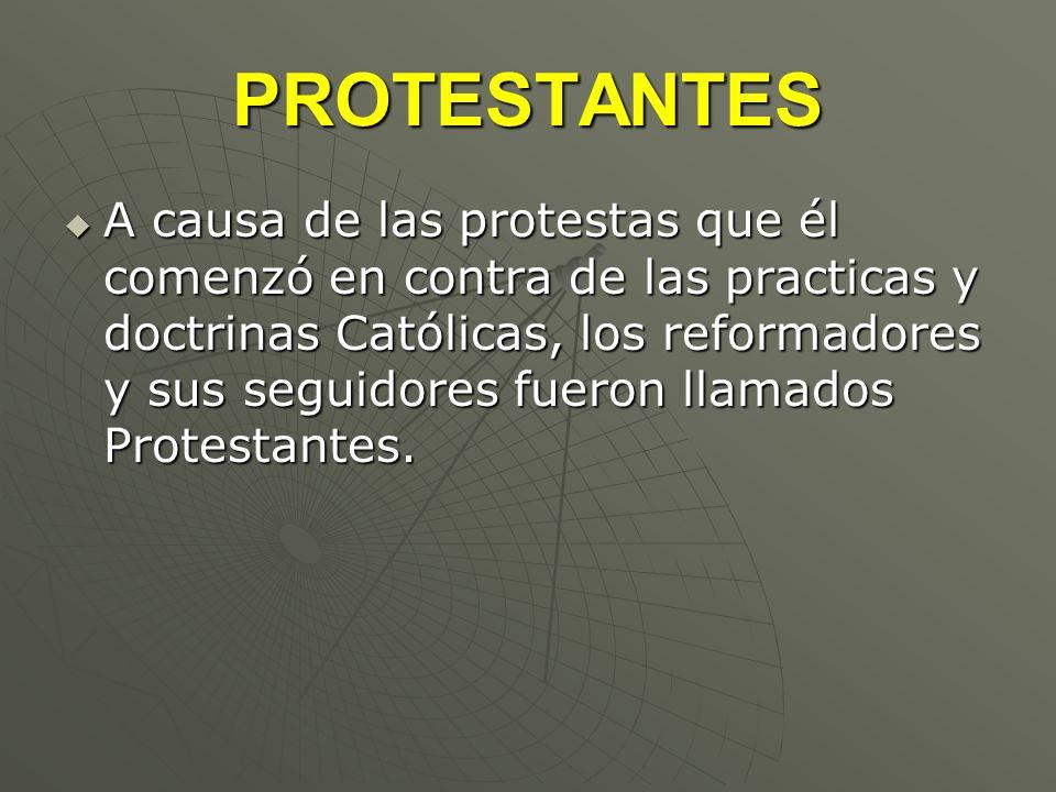 PROTESTANTES A causa de las protestas que él comenzó en contra de las practicas y doctrinas Católicas, los reformadores y sus seguidores fueron llamad