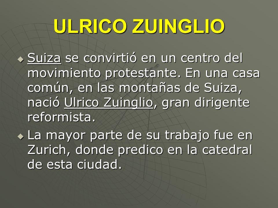 ULRICO ZUINGLIO Suiza se convirtió en un centro del movimiento protestante. En una casa común, en las montañas de Suiza, nació Ulrico Zuinglio, gran d