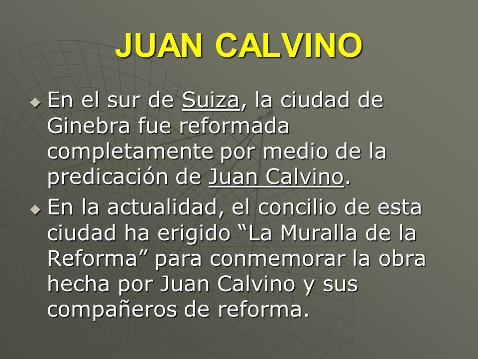 JUAN CALVINO En el sur de Suiza, la ciudad de Ginebra fue reformada completamente por medio de la predicación de Juan Calvino. En el sur de Suiza, la