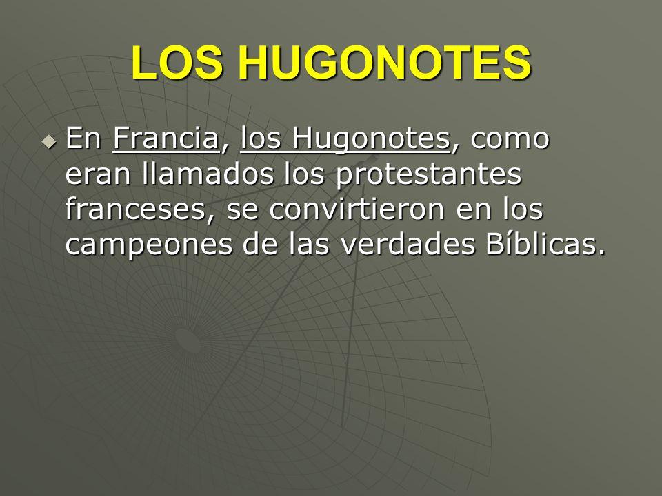 LOS HUGONOTES En Francia, los Hugonotes, como eran llamados los protestantes franceses, se convirtieron en los campeones de las verdades Bíblicas. En