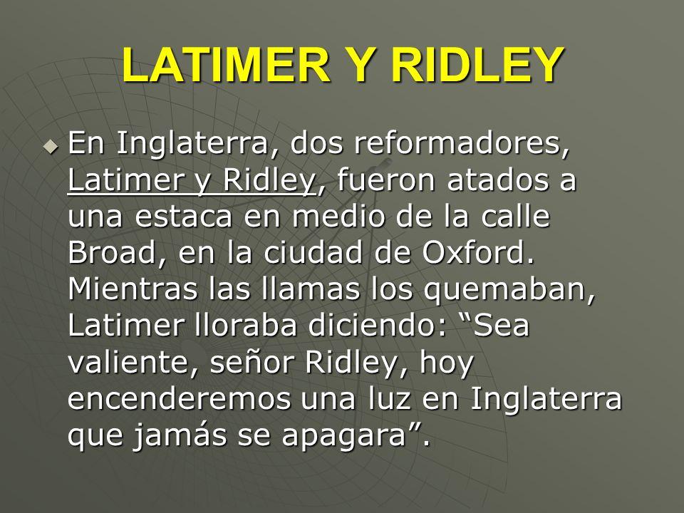 LATIMER Y RIDLEY En Inglaterra, dos reformadores, Latimer y Ridley, fueron atados a una estaca en medio de la calle Broad, en la ciudad de Oxford. Mie