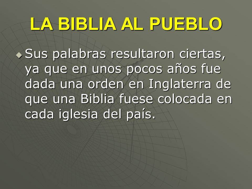 LA BIBLIA AL PUEBLO Sus palabras resultaron ciertas, ya que en unos pocos años fue dada una orden en Inglaterra de que una Biblia fuese colocada en ca