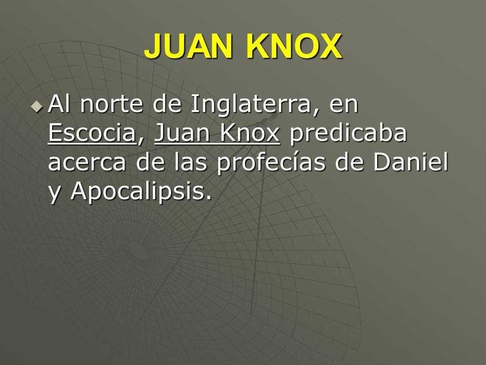 JUAN KNOX Al norte de Inglaterra, en Escocia, Juan Knox predicaba acerca de las profecías de Daniel y Apocalipsis. Al norte de Inglaterra, en Escocia,