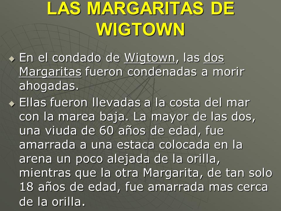 LAS MARGARITAS DE WIGTOWN En el condado de Wigtown, las dos Margaritas fueron condenadas a morir ahogadas. En el condado de Wigtown, las dos Margarita