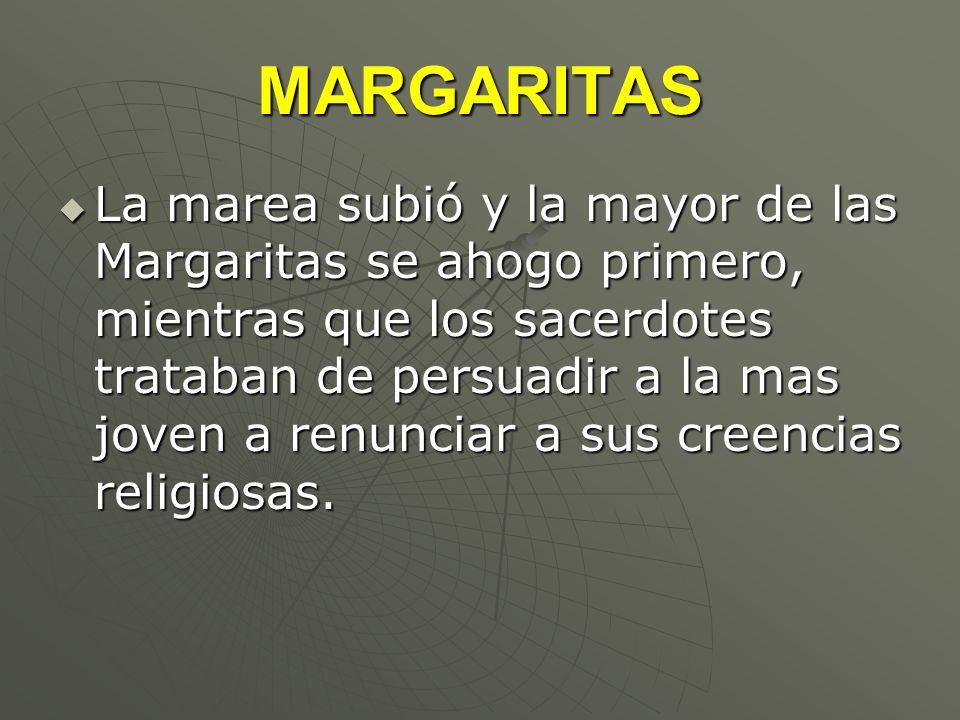 MARGARITAS La marea subió y la mayor de las Margaritas se ahogo primero, mientras que los sacerdotes trataban de persuadir a la mas joven a renunciar