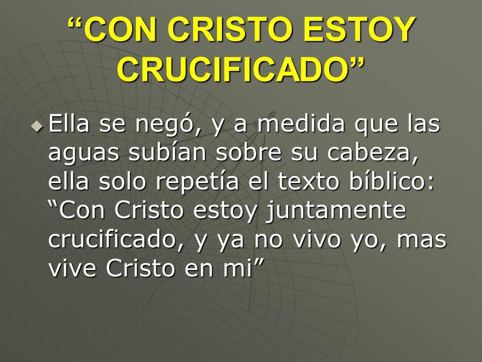 CON CRISTO ESTOY CRUCIFICADO Ella se negó, y a medida que las aguas subían sobre su cabeza, ella solo repetía el texto bíblico: Con Cristo estoy junta